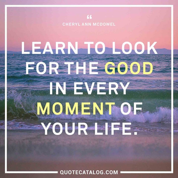 Learn to look for the good in every moment of your life. — Cheryl Ann McDowel