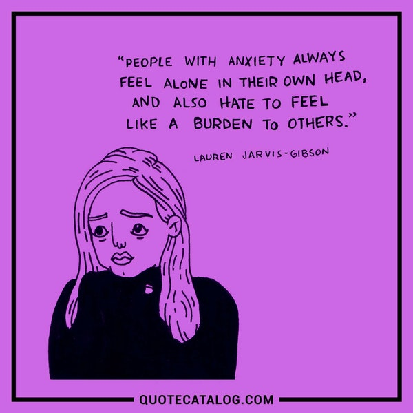 People with anxiety always feel alone in their own head, and also hate to feel like a burden to others. — Lauren Jarvis-Gibson