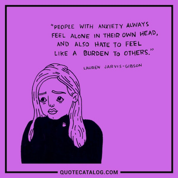 People with anxiety always feel alone in their own head, and also hate to feel like a burden to others.