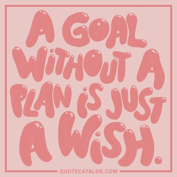 A goal without a plan is just a wish. — Anonymous