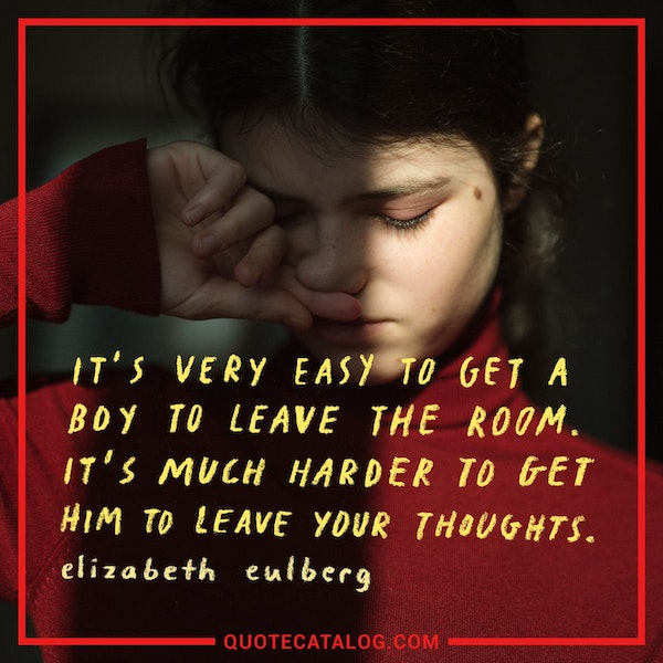 It's very easy to get a boy to leave the room. It's much harder to get him to leave your thoughts. — Elizabeth Eulberg