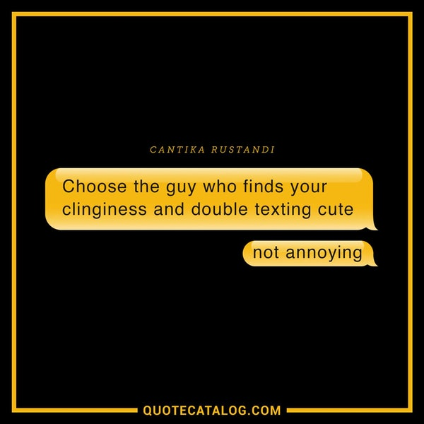 Choose the guy who finds your clinginess and double texting cute not annoying. — Cantika Rustandi