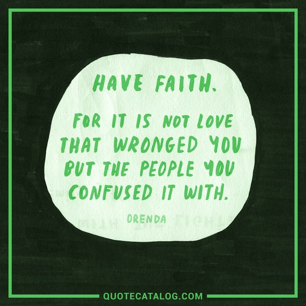 Have faith. For it is not love that wronged you but the people you confused it with. — Orenda