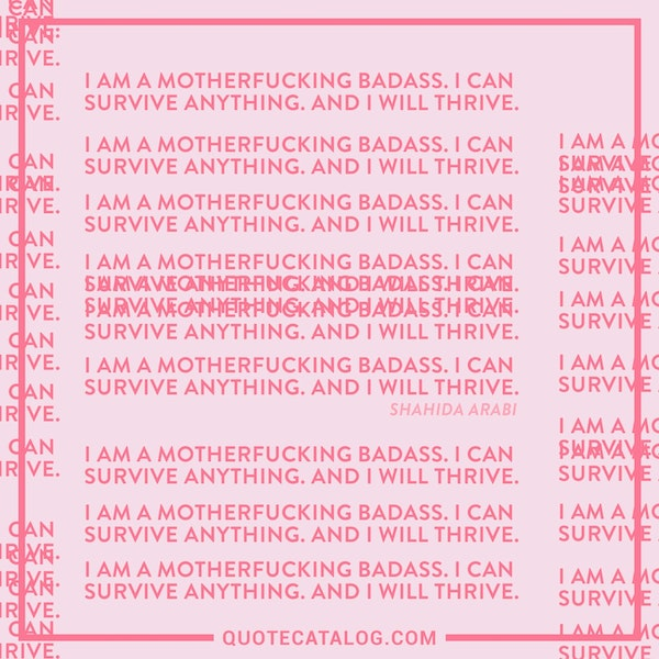 I am a motherfucking badass. I can survive anything. And I will thrive. — Shahida Arabi