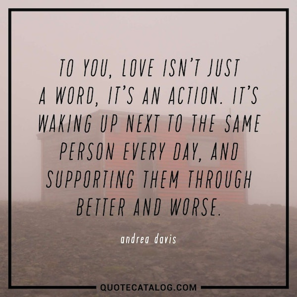 To you, love isn't just a word, it's an action. It's waking up next to the same person every day, and supporting them through better and worse. — Andrea Davis