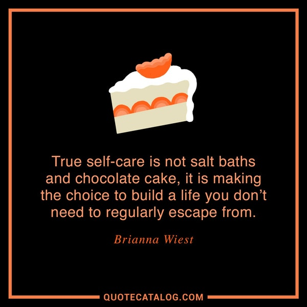 True self-care is not salt baths and chocolate cake, it is making the choice to build a life you don't need to regularly escape from. — Brianna Wiest