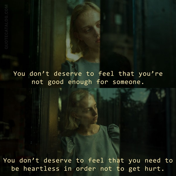 You don't deserve to feel that you're not good enough for someone. You don't deserve to feel that you need to be heartless in order not to get hurt. — Liane White