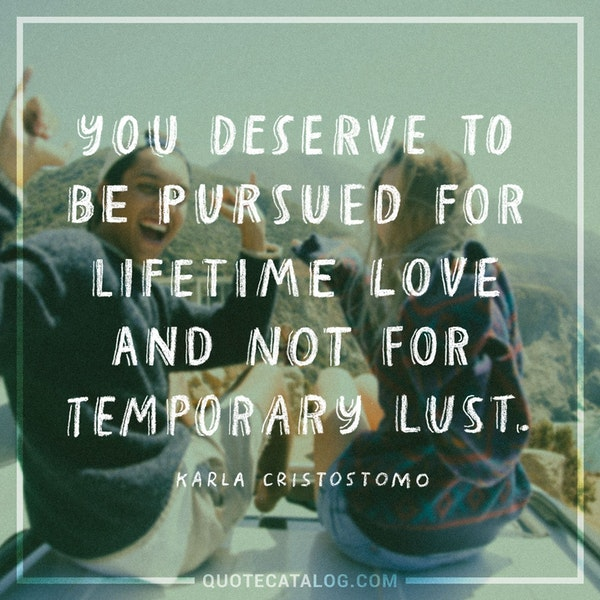 You deserve to be pursued for lifetime love and not for temporary lust. — Karla Crisostomo