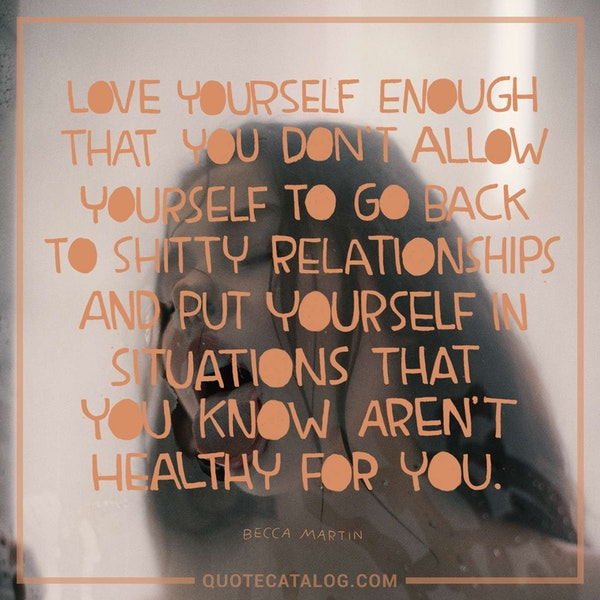 Love yourself enough that you don't allow yourself to go back to shitty relationships and put yourself in situations that you know aren't healthy for you. — Becca Martin