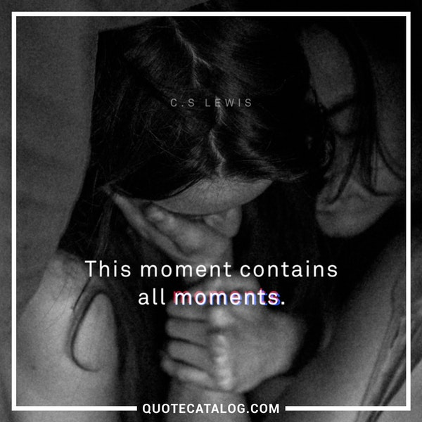 This moment contains all moments.' — C. S. Lewis