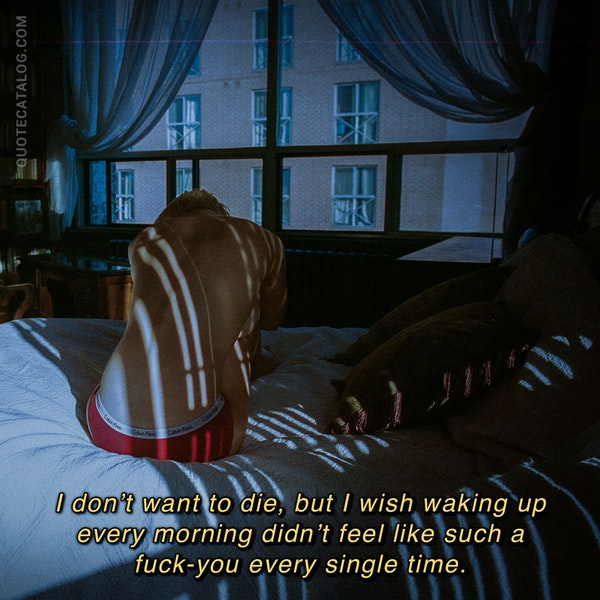I don't want to die, but I wish waking up every morning didn't feel like such a fuck-you every single time. — Hannah Moskowitz