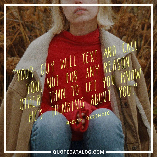 Your guy will text and call you, not for any reason other than to let you know he's thinking about you. — Hedley Derenzie