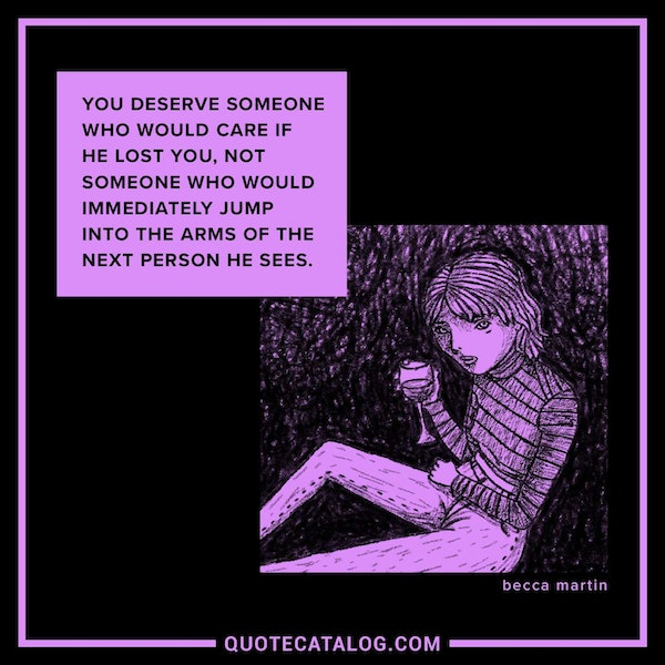 You deserve someone who would care if he lost you, not someone who would immediately jump into the arms of the next person he sees. — Becca Martin