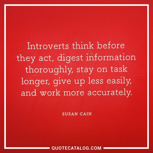 Introverts think before they act, digest information thoroughly, stay on task longer, give up less easily, and work more accurately. — Susan Cain