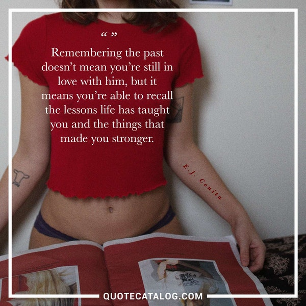 Remembering the past doesn't mean you're still in love with him, but it means you're able to recall the lessons life has taught you and the things that made you stronger.