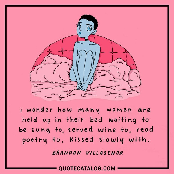I wonder how many women are held up in their bed waiting to be sung to, served wine to, read poetry to, kissed slowly with. — Brandon Villasenor