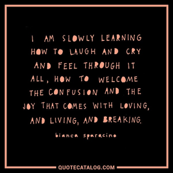 I am slowly learning how to laugh and cry and feel through it all, how to welcome the confusion and the joy that comes with loving, and living, and breaking. — Bianca Sparacino