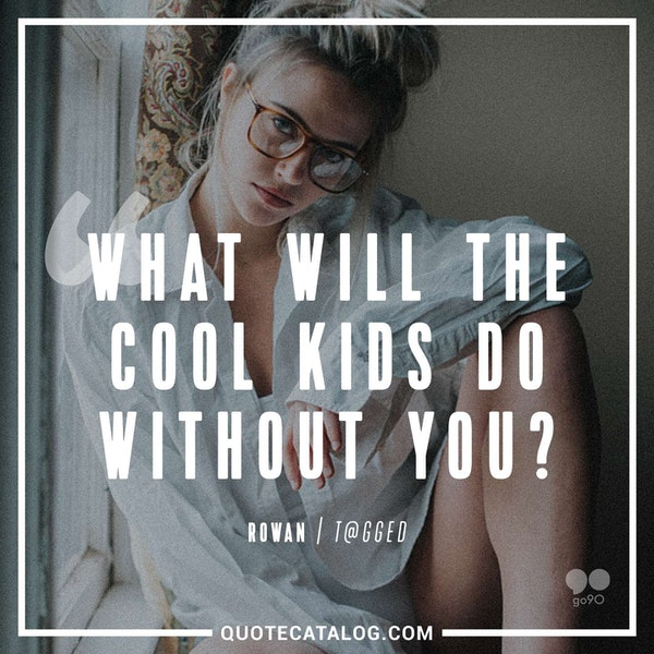 What will the cool kids do without you?