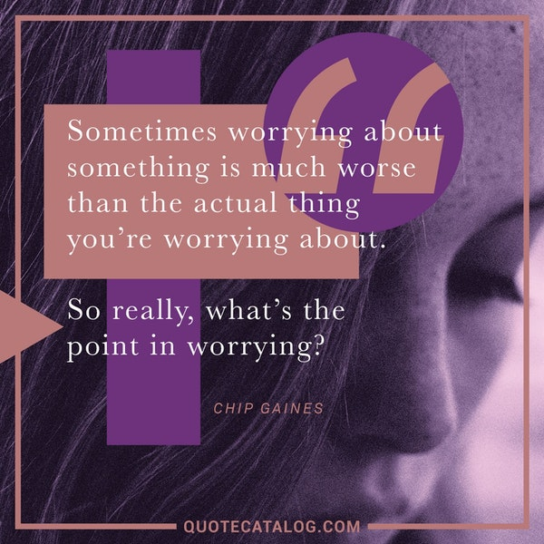 Sometimes worrying about something is much worse than the actual thing you're worrying about. So really, what's the point in worrying? — Chip Gaines