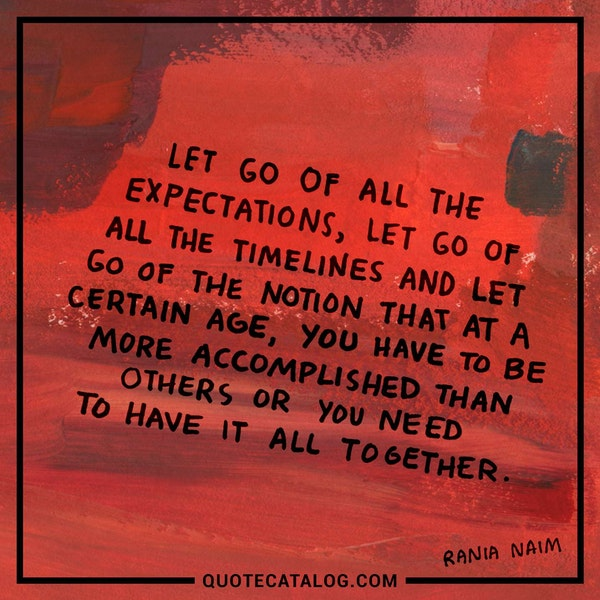 Let go of all the expectations, let go of all the timelines and let go of the notion that at a certain age, you have to be more accomplished than others or you need to have it all together. — Rania Naim