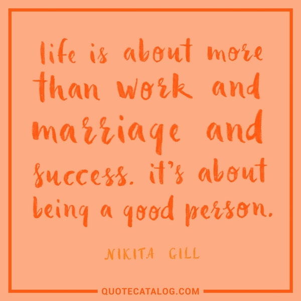 Life is about more than work and marriage and success. It's about being a good person. — Nikita Gill