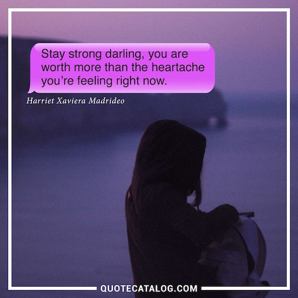 Stay strong darling, you are worth more than the heartache you're feeling right now. — Harriet Xaviera Madrideo