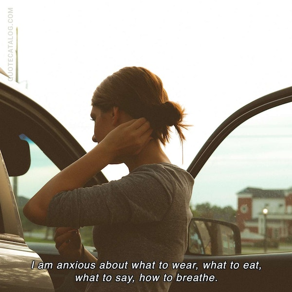I am anxious about what to wear, what to eat, what to say, how to breathe.