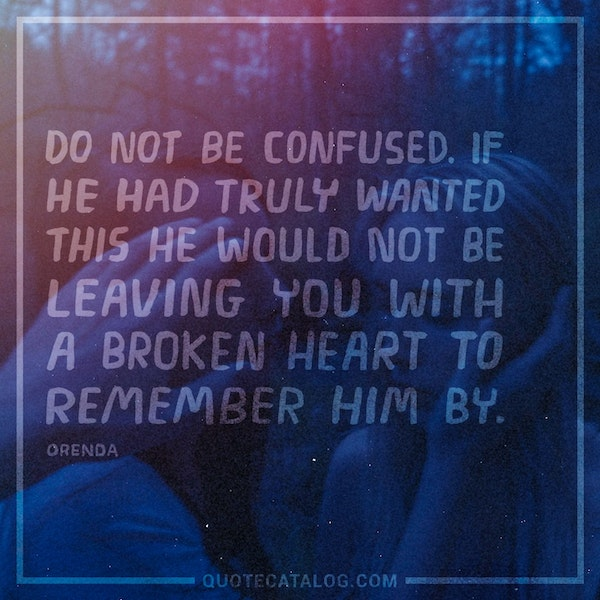 Do not be confused. If he had truly wanted this he would not be leaving you with a broken heart to remember him by. — Orenda