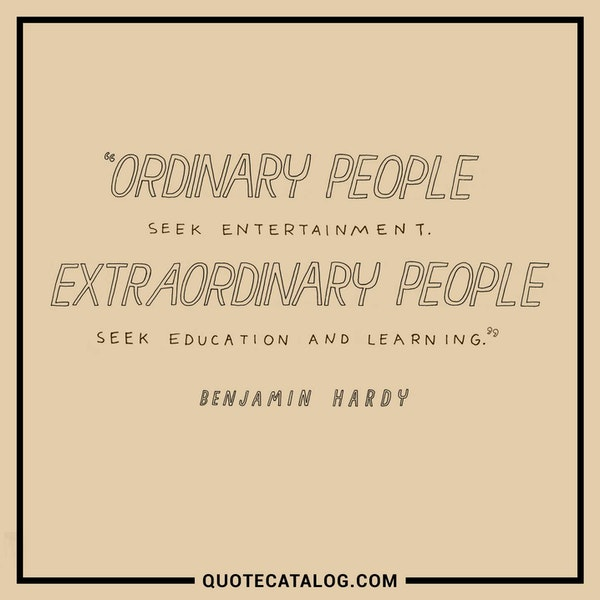 Ordinary people seek entertainment. Extraordinary people seek education and learning. — Benjamin Hardy