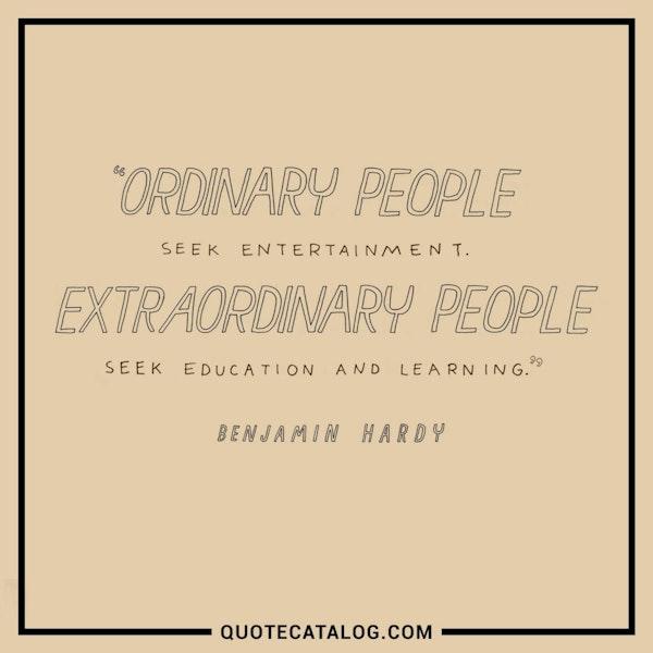 Ordinary people seek entertainment. Extraordinary people seek education and learning.