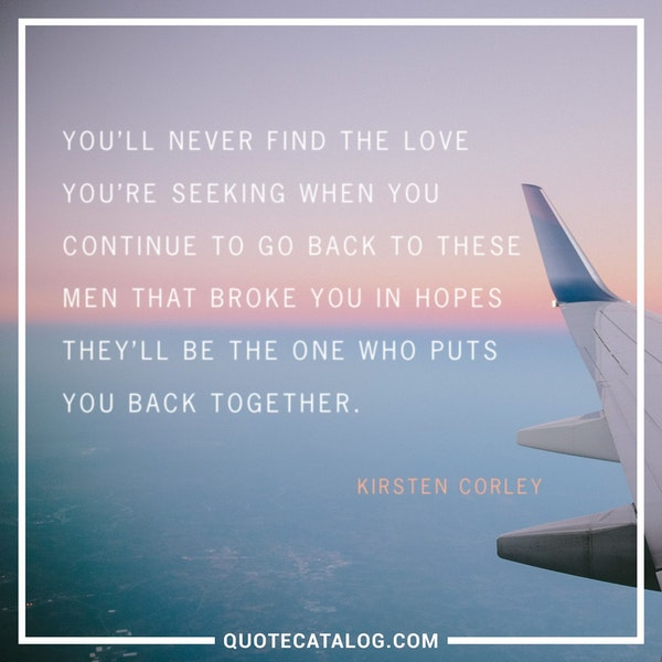You'll never find the love you're seeking when you continue to go back to these men that broke you in hopes they'll be the one who puts you back together. — Kirsten Corley