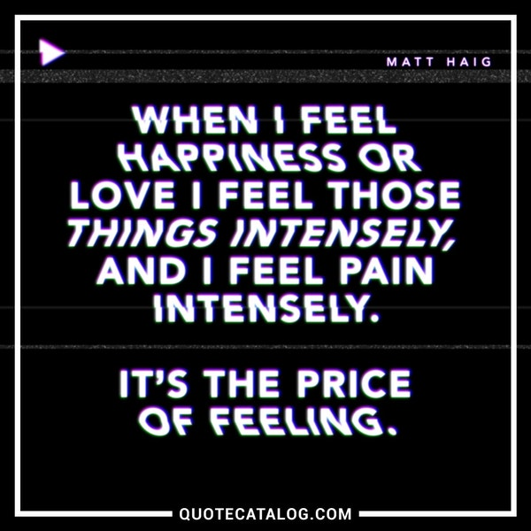 When I feel happiness or love I feel those things intensely, and I feel pain intensely. It's the price of feeling. — Matt Haig