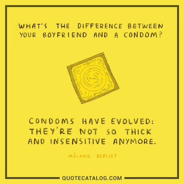 What's the difference between your boyfriend and a condom?<br /> <br /> Condoms have evolved: They're not so thick and insensitive anymore. — Anonymous
