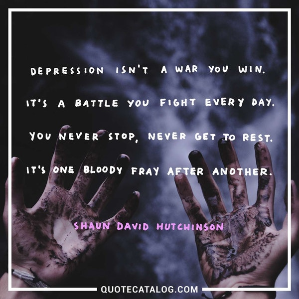 Depression isn't a war you win. It's a battle you fight every day. You never stop, never get to rest. It's one bloody fray after another. — Shaun David Hutchinson