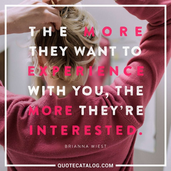 The more they want to experience with you, the more they're interested. — Brianna Wiest