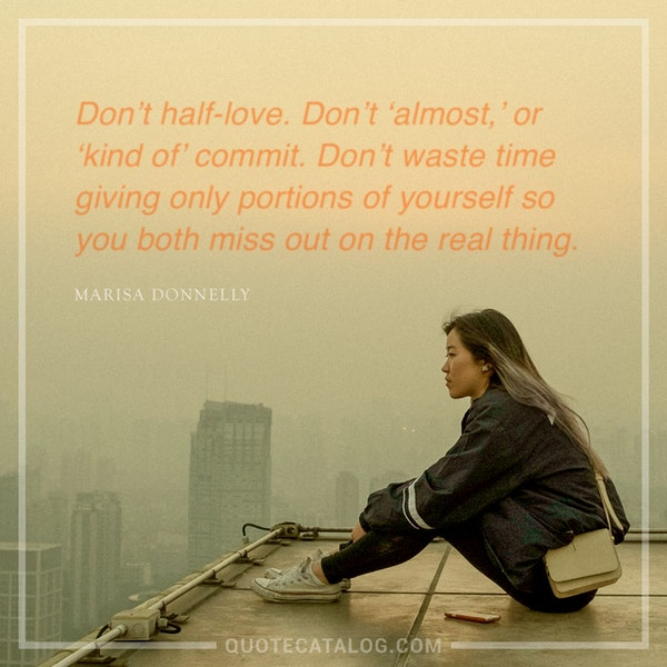Don't half-love. Don't 'almost,' or 'kind of' commit. Don't waste time giving only portions of yourself so you both miss out on the real thing. — Marisa Donnelly