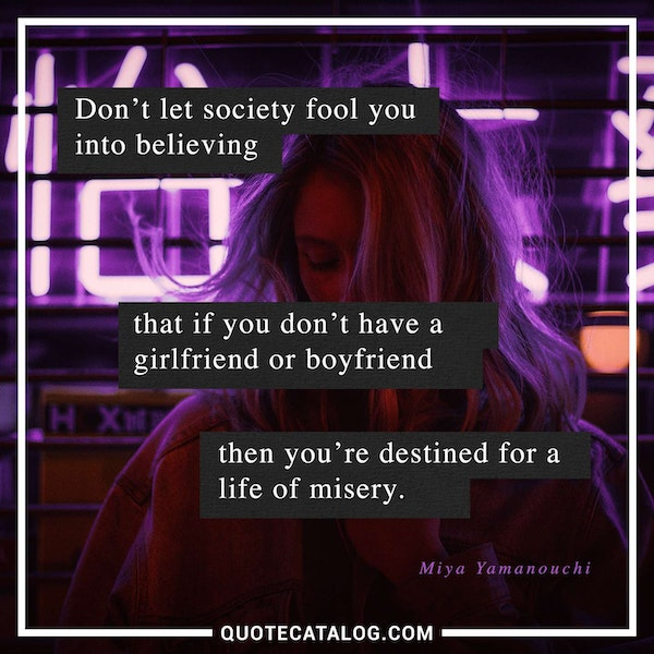 Don't let society fool you into believing that if you don't have a girlfriend or boyfriend then you're destined for a life of misery. — Miya Yamanouchi