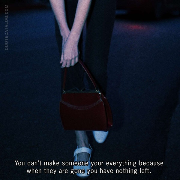 You can't make someone your everything because when they are gone you have nothing left. — Kate McGahan