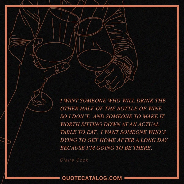 I want someone who will drink the other half of the bottle of wine so I don't. And someone to make it worth sitting down at an actual table to eat. I want someone who's dying to get home after a long day because I'm going to be there. — Claire Cook