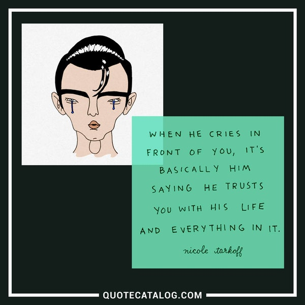 When he cries in front of you, it's basically him saying he trusts you with his life and everything in it. — Nicole Tarkoff