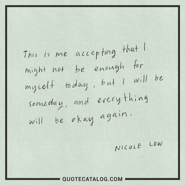This is me accepting that I might not be enough for myself today, but I will be someday, and everything will be okay again. — Nicole Low