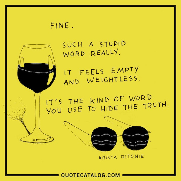 Fine. Such a stupid word really. It feels empty and weightless. It's the kind of word you use to hide the truth. — Krista Ritchie