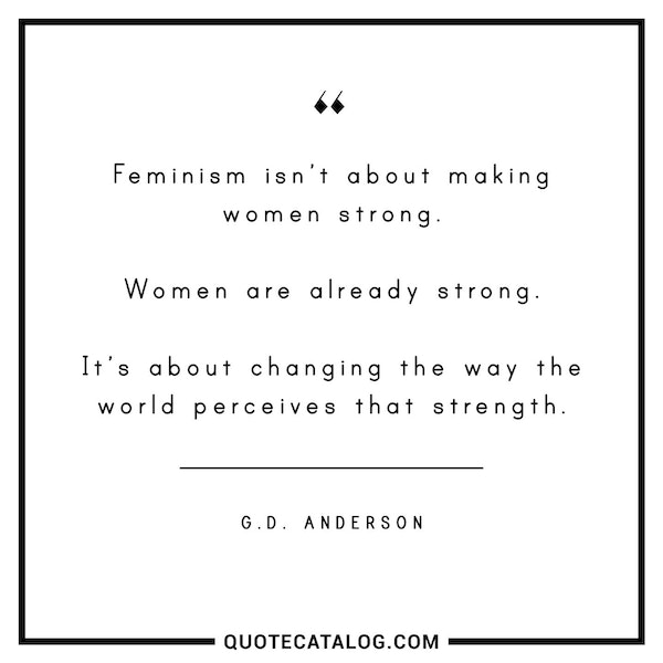 Feminism isn't about making women strong. Women are already strong. It's about changing the way the world perceives that strength. — G.D Anderson