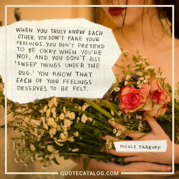 When you truly know each other, you don't fake your feelings. You don't pretend to be okay when you're not, and you don't just 'sweep things under the rug.' You know that each of your feelings deserves to be felt. — Nicole Tarkoff
