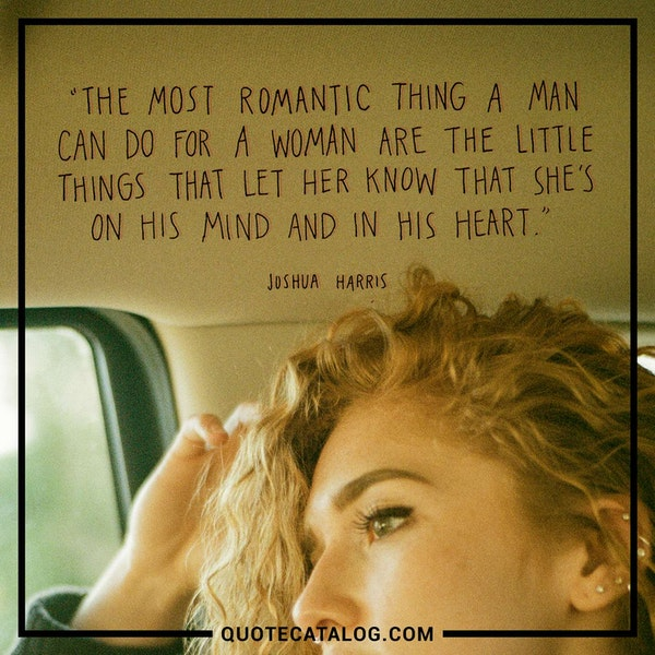 The most romantic things a man can do for a woman are the little things that let her know that she's on his mind and in his heart. — Joshua Harris
