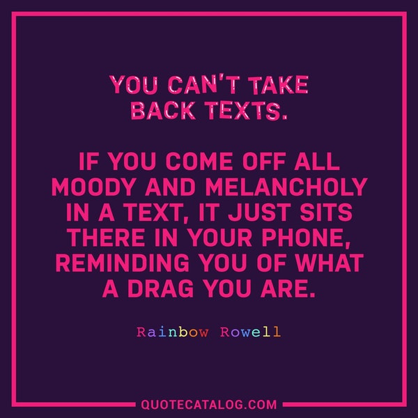 You can't take back texts. If you come off all moody and melancholy in a text, it just sits there in your phone, reminding you of what a drag you are. — Rainbow Rowell