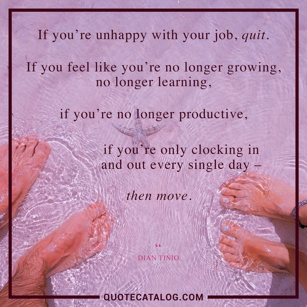 If you're unhappy with your job, quit. If you feel like you're no longer growing, no longer learning, if you're no longer productive, if you're only clocking in and out every single day – then move. — Dian Tinio