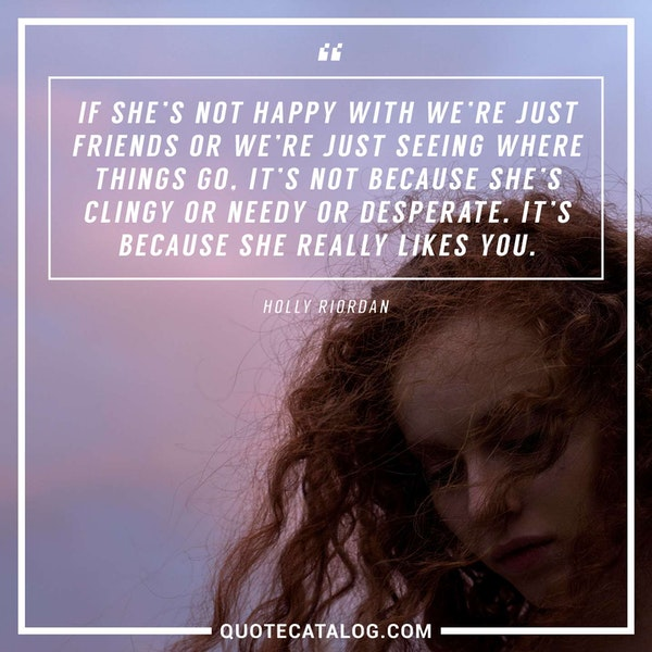 If she's not happy with <i>we're just friends</i> or <i>we're just seeing where things go</i>, it's not because she's clingy or needy or desperate. It's because she really likes you. — Holly Riordan