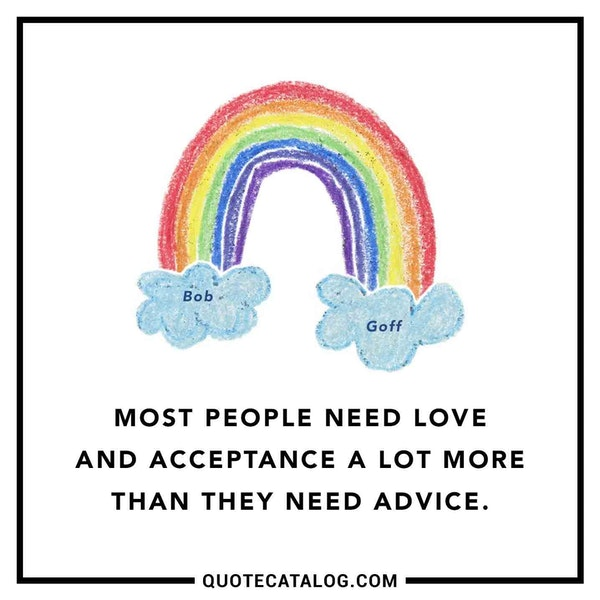 Most people need love and acceptance a lot more than they need advice. — Bob Goff