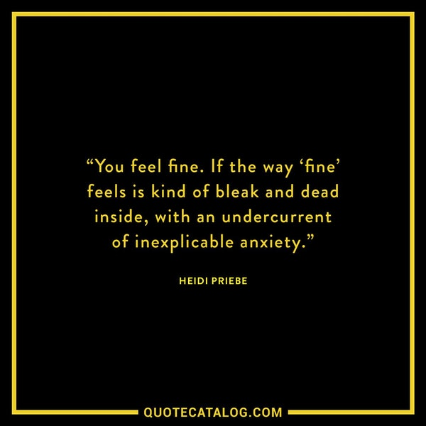 You feel fine. If the way 'fine' feels is kind of bleak and dead inside, with an undercurrent of inexplicable anxiety. — Heidi Priebe
